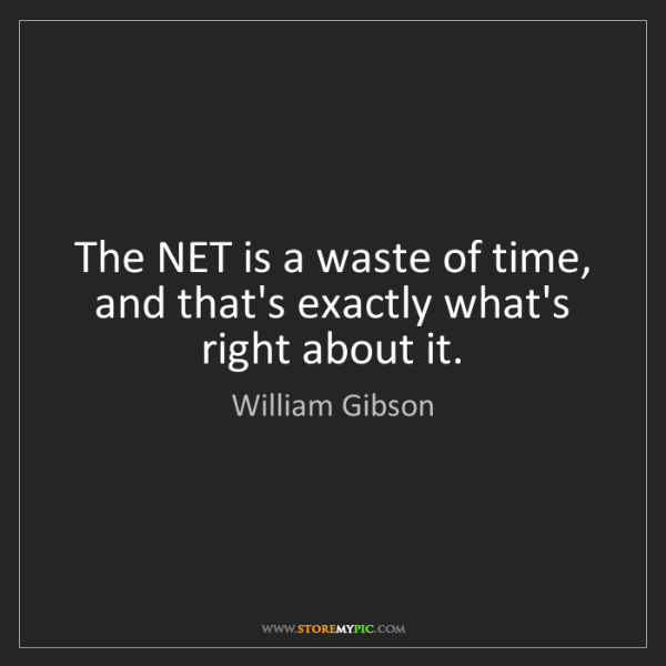 William Gibson: The NET is a waste of time, and that's exactly what's...