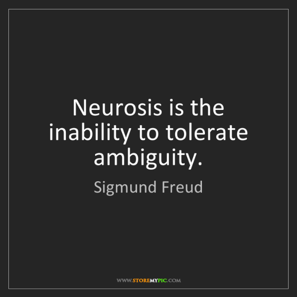 Sigmund Freud: Neurosis is the inability to tolerate ambiguity.