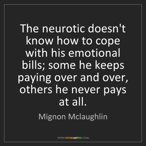 Mignon Mclaughlin: The neurotic doesn't know how to cope with his emotional...