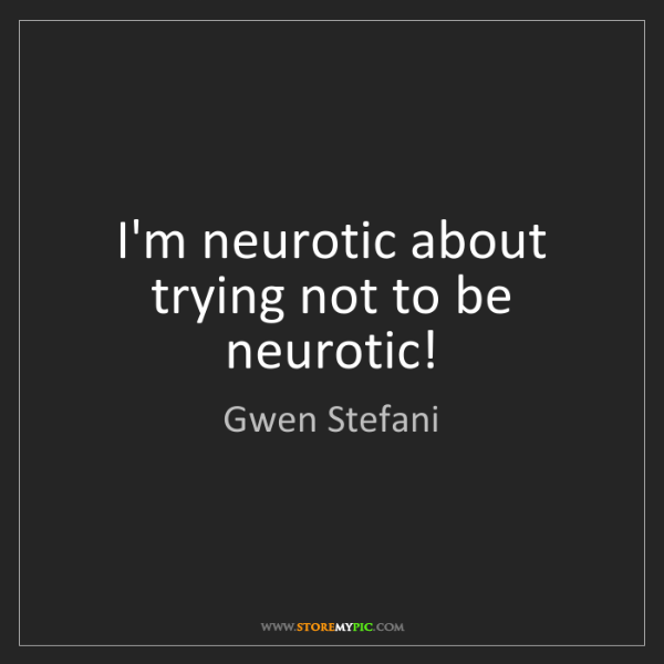 Gwen Stefani: I'm neurotic about trying not to be neurotic!