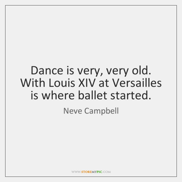 Dance is very, very old. With Louis XIV at Versailles is where ...