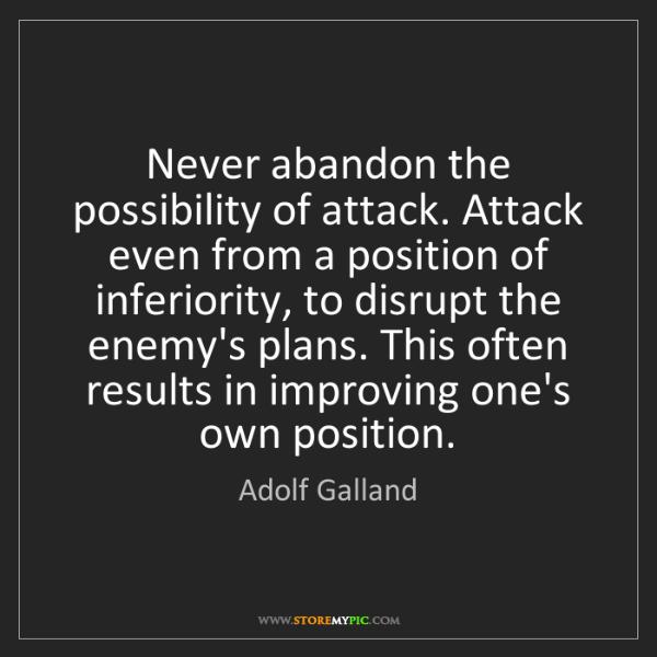 Adolf Galland: Never abandon the possibility of attack. Attack even...