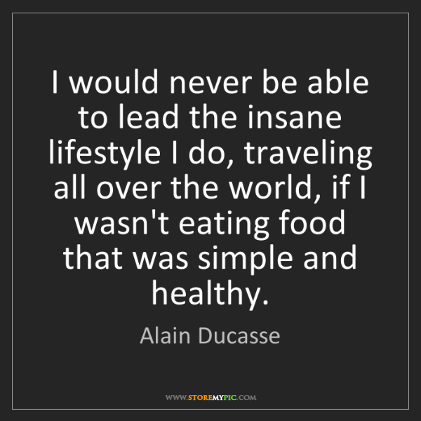 Alain Ducasse: I would never be able to lead the insane lifestyle I...