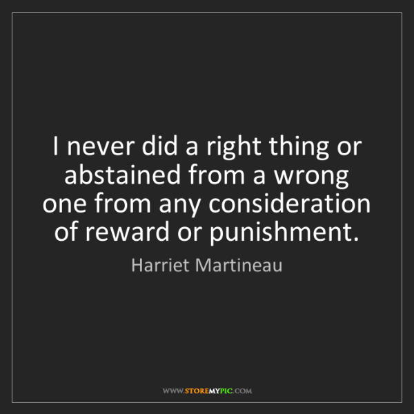Harriet Martineau: I never did a right thing or abstained from a wrong one...