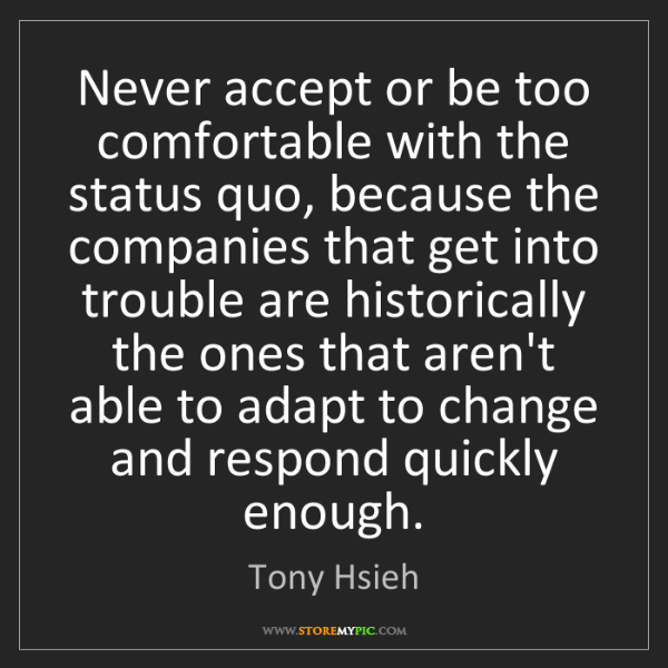 Tony Hsieh: Never accept or be too comfortable with the status quo,...