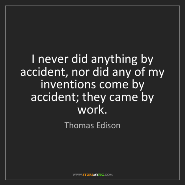 Thomas Edison: I never did anything by accident, nor did any of my inventions...