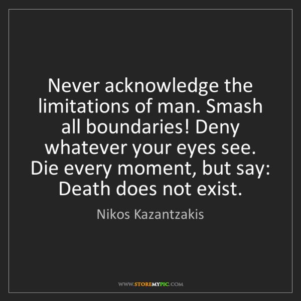 Nikos Kazantzakis: Never acknowledge the limitations of man. Smash all boundaries!...