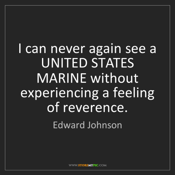 Edward Johnson: I can never again see a UNITED STATES MARINE without...