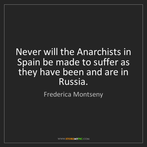 Frederica Montseny: Never will the Anarchists in Spain be made to suffer...