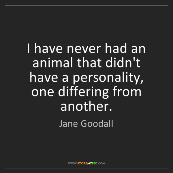 Jane Goodall: I have never had an animal that didn't have a personality,...
