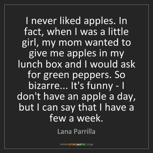 Lana Parrilla: I never liked apples. In fact, when I was a little girl,...