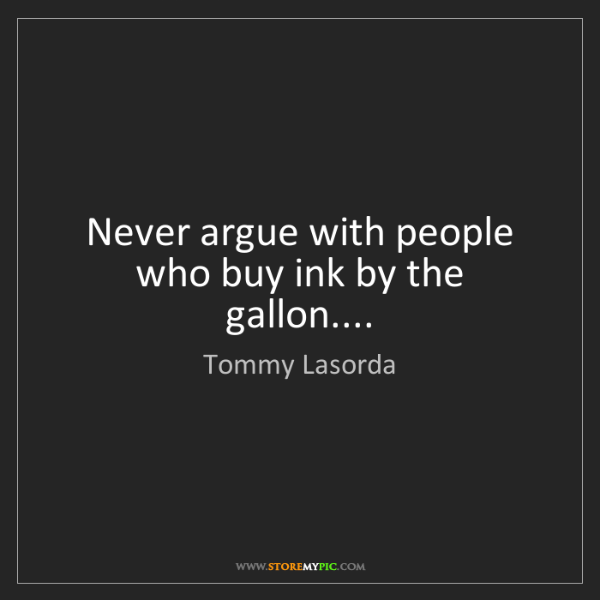 Tommy Lasorda: Never argue with people who buy ink by the gallon....