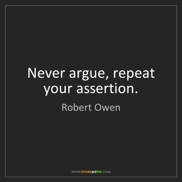 Robert Owen: Never argue, repeat your assertion.