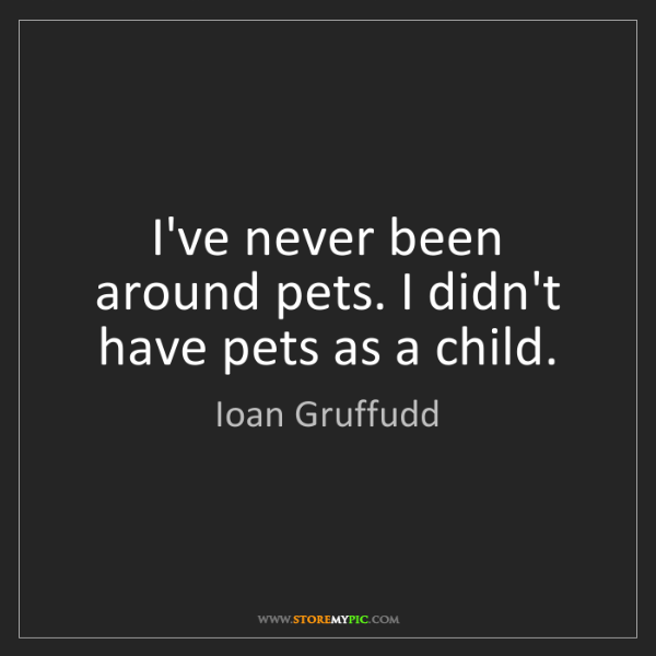Ioan Gruffudd: I've never been around pets. I didn't have pets as a...