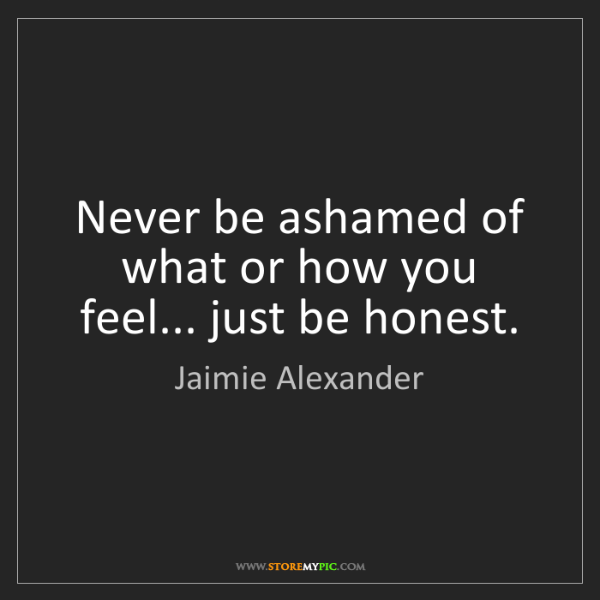 Jaimie Alexander: Never be ashamed of what or how you feel... just be honest.