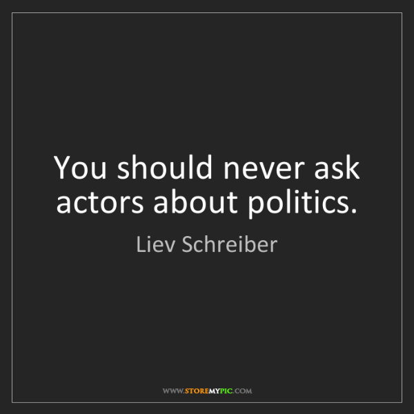 Liev Schreiber: You should never ask actors about politics.