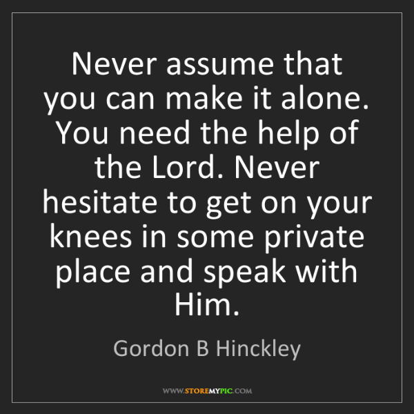 Gordon B Hinckley: Never assume that you can make it alone. You need the...