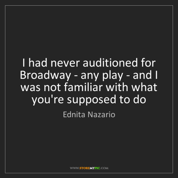 Ednita Nazario: I had never auditioned for Broadway - any play - and...
