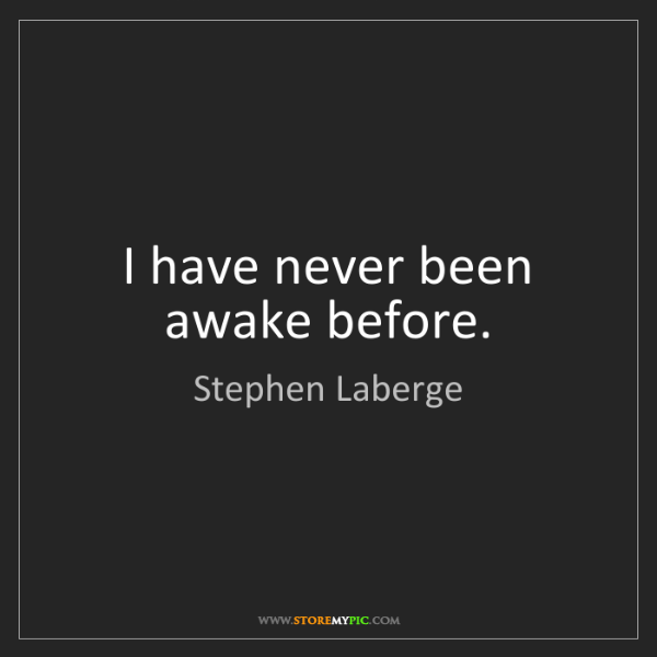 Stephen Laberge: I have never been awake before.