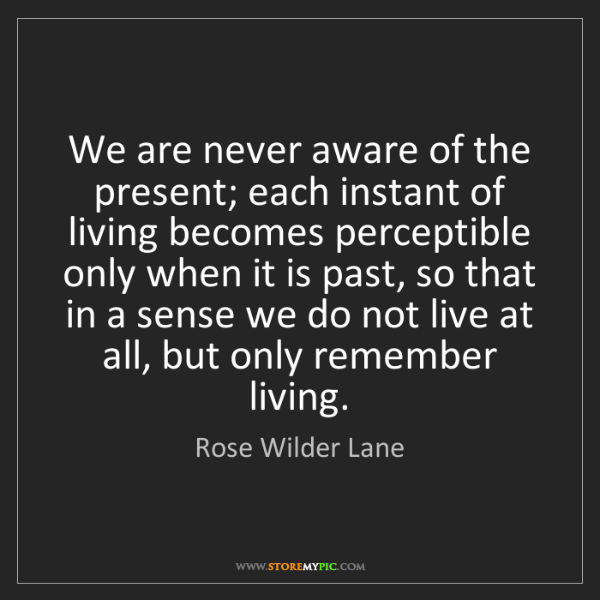 Rose Wilder Lane: We are never aware of the present; each instant of living...