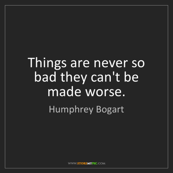 Humphrey Bogart: Things are never so bad they can't be made worse.
