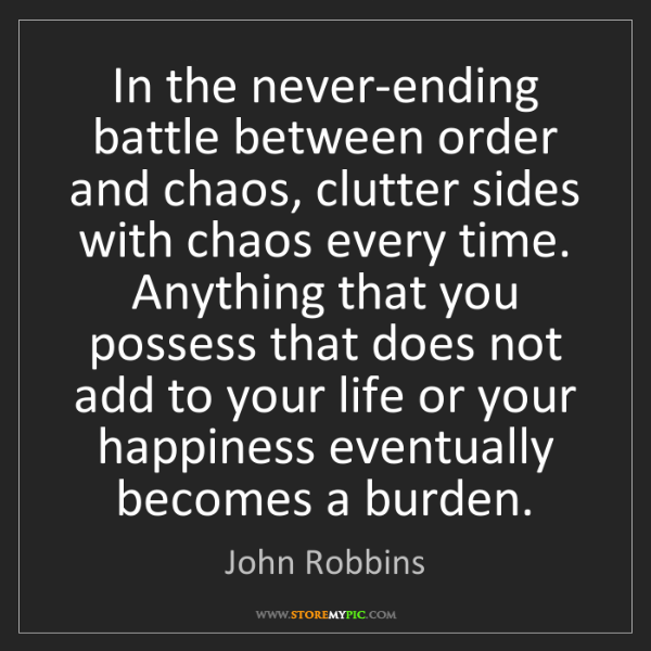 John Robbins: In the never-ending battle between order and chaos, clutter...