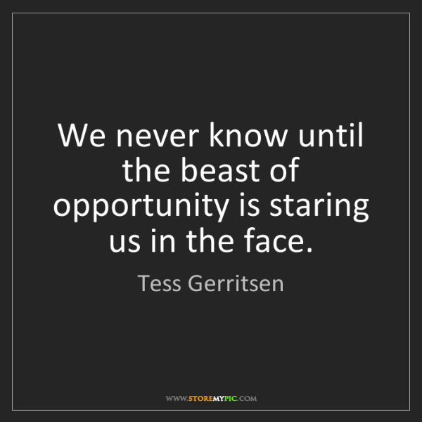 Tess Gerritsen: We never know until the beast of opportunity is staring...