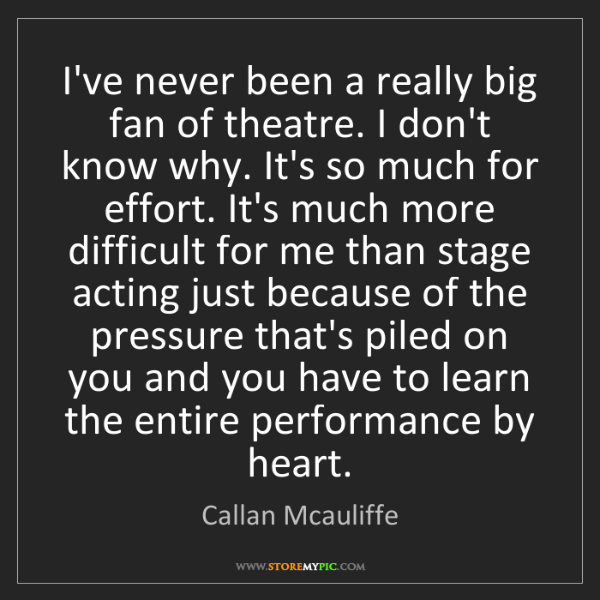 Callan Mcauliffe: I've never been a really big fan of theatre. I don't...