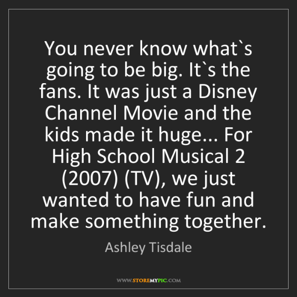 Ashley Tisdale: You never know what`s going to be big. It`s the fans....