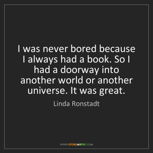 Linda Ronstadt: I was never bored because I always had a book. So I had...