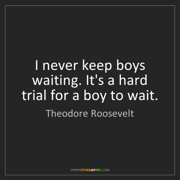 Theodore Roosevelt: I never keep boys waiting. It's a hard trial for a boy...