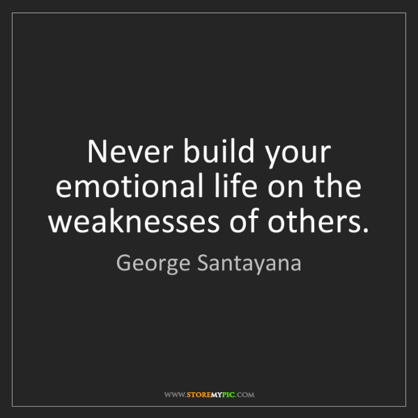 George Santayana: Never build your emotional life on the weaknesses of...