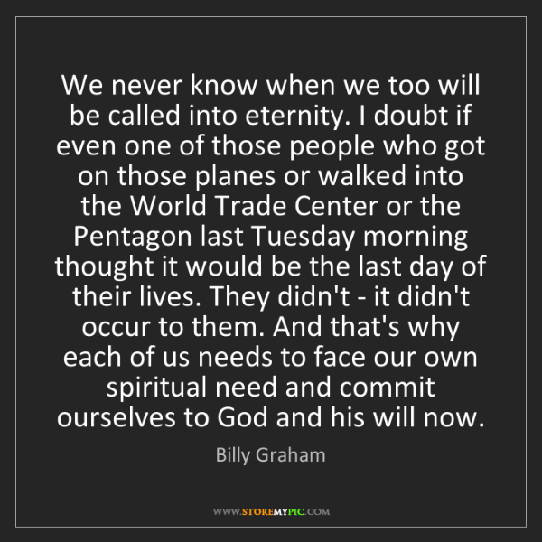 Billy Graham: We never know when we too will be called into eternity....