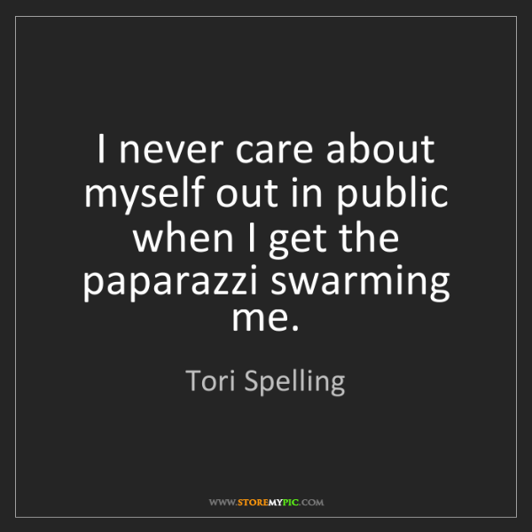 Tori Spelling: I never care about myself out in public when I get the...