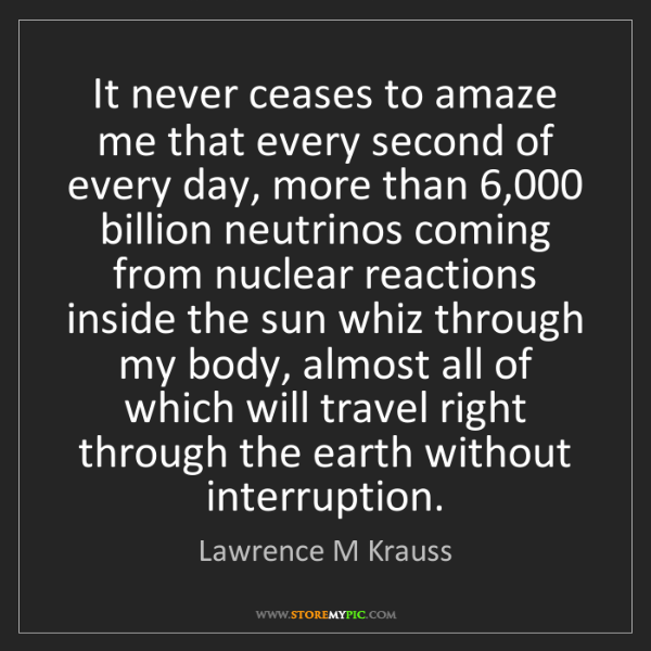Lawrence M Krauss: It never ceases to amaze me that every second of every...