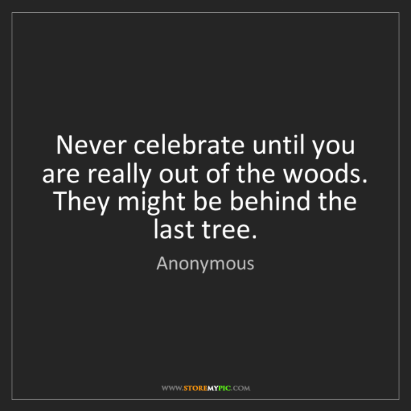 Anonymous: Never celebrate until you are really out of the woods....