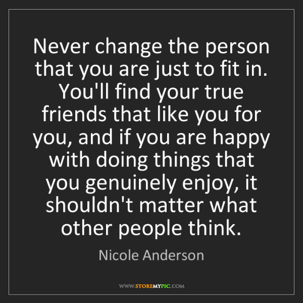 Nicole Anderson: Never change the person that you are just to fit in....