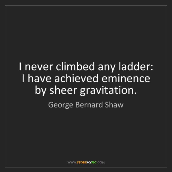 George Bernard Shaw: I never climbed any ladder: I have achieved eminence...