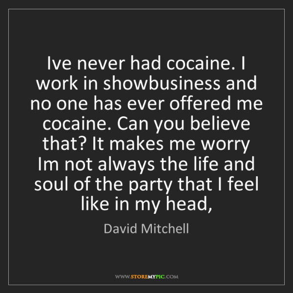 David Mitchell: I've never had cocaine. I work in showbusiness and no...