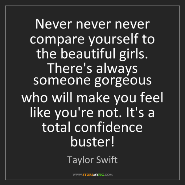 Taylor Swift: Never never never compare yourself to the beautiful girls....