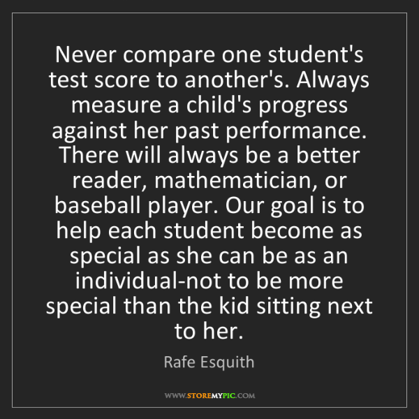 Rafe Esquith: Never compare one student's test score to another's....