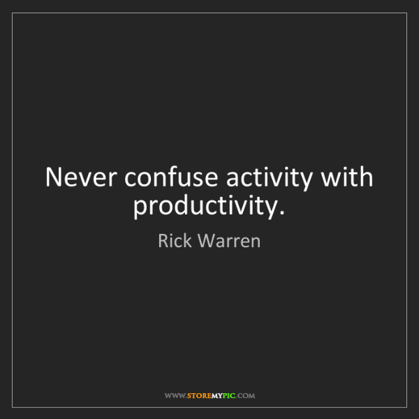 Rick Warren: Never confuse activity with productivity.