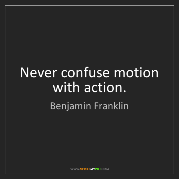 Benjamin Franklin: Never confuse motion with action.