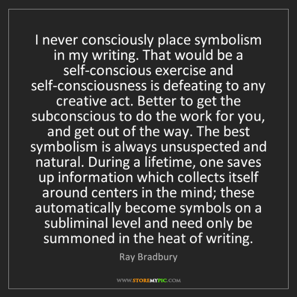 Ray Bradbury: I never consciously place symbolism in my writing. That...