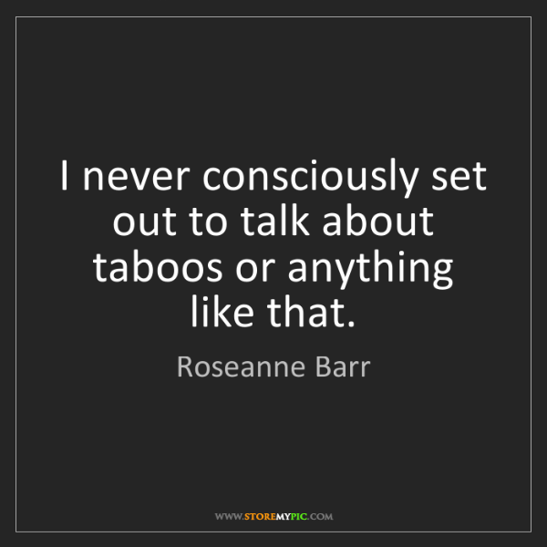 Roseanne Barr: I never consciously set out to talk about taboos or anything...