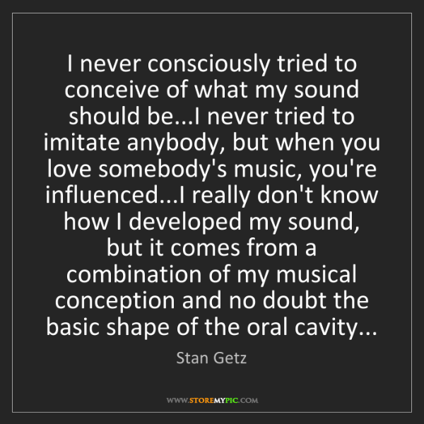 Stan Getz: I never consciously tried to conceive of what my sound...