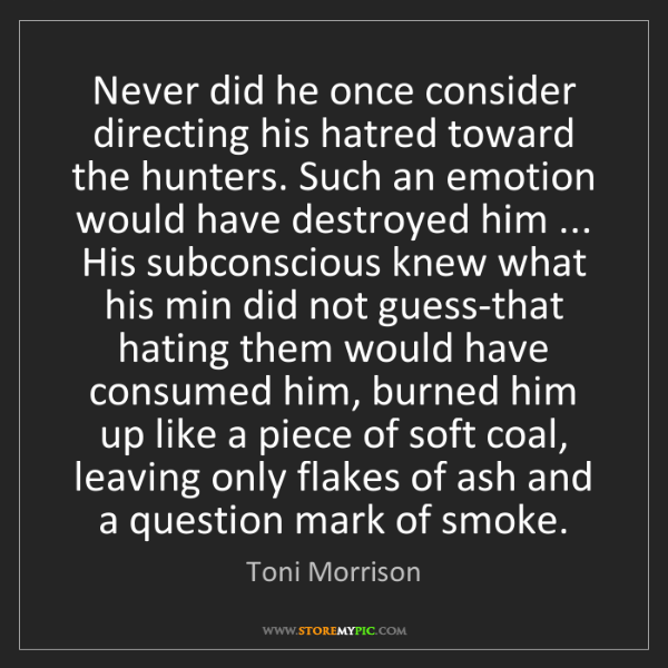 Toni Morrison: Never did he once consider directing his hatred toward...