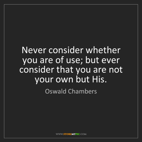 Oswald Chambers: Never consider whether you are of use; but ever consider...
