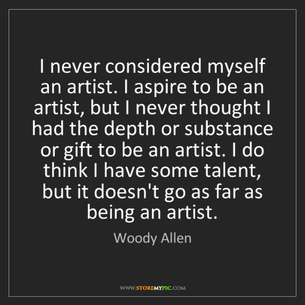 Woody Allen: I never considered myself an artist. I aspire to be an...
