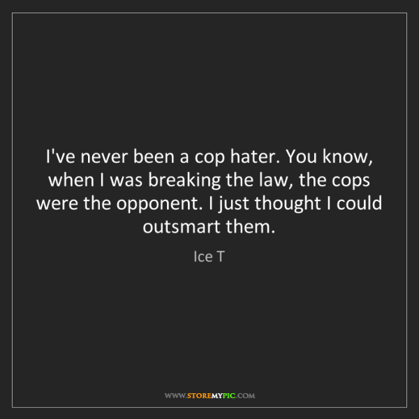 Ice T: I've never been a cop hater. You know, when I was breaking...